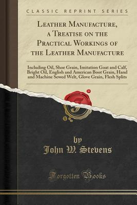 Leather Manufacture, a Treatise on the Practical Workings of the Leather Manufacture: Including Oil, Shoe Grain, Imitation Goat and Calf, Bright Oil, English and American Boot Grain, Hand and Machine Sewed Welt, Glove Grain, Flesh Splits - Stevens, John W