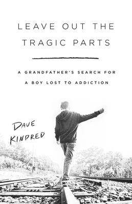 Leave Out the Tragic Parts: A Grandfather's Search for a Boy Lost to Addiction - Kindred, Dave