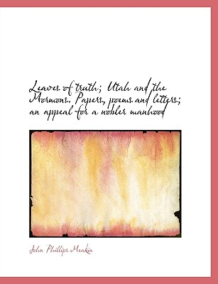 Leaves of Truth; Utah and the Mormons. Papers, Poems and Letters; An Appeal for a Nobler Manhood - Meakin, John Phillips