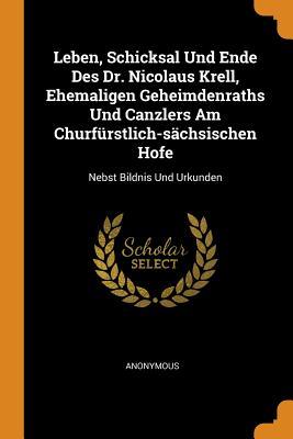 Leben, Schicksal Und Ende Des Dr. Nicolaus Krell, Ehemaligen Geheimdenraths Und Canzlers Am Churfürstlich-Sächsischen Hofe: Nebst Bildnis Und Urkunden - Anonymous