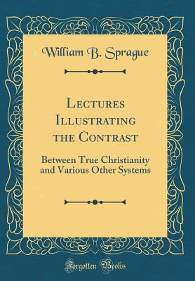 Lectures Illustrating the Contrast: Between True Christianity and Various Other Systems (Classic Reprint) - Sprague, William B