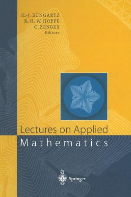 Lectures on Applied Mathematics: Proceedings of the Symposium Organized by the Sonderforschungsbereich 438 on the Occasion of Karl-Heinz Hoffmann's 60th Birthday, Munich, June 30 - July 1, 1999 - Bungartz, Hans-Joachim (Editor), and Hoppe, Ronald W. (Editor), and Zenger, Christoph (Editor)