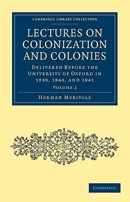 Lectures on Colonization and Colonies: Volume 2: Delivered before the University of Oxford in 1839, 1840, and 1841 - Merivale, Herman