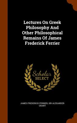 Lectures on Greek Philosophy and Other Philosophical Remains of James Frederick Ferrier - Ferrier, James Frederick, and Sir Alexander Grant (Creator)