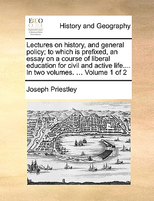 Lectures on History, and General Policy; To Which Is Prefixed, an Essay on a Course of Liberal Education for Civil and Active Life.... in Two Volumes. ... Volume 1 of 2 - Priestley, Joseph