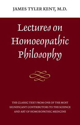 Lectures on Homeopathic Philosophy - Kent, James Tyler