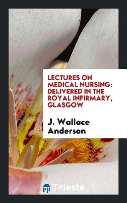 Lectures on Medical Nursing: Delivered in the Royal Infirmary, Glasgow - Anderson, J Wallace, MD