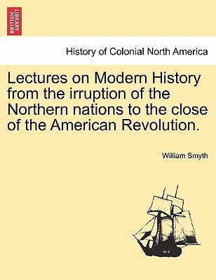Lectures on Modern History from the Irruption of the Northern Nations to the Close of the American Revolution. Vol. I - Smyth, William