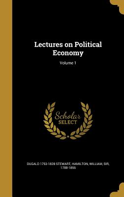 Lectures on Political Economy; Volume 1 - Stewart, Dugald 1753-1828, and Hamilton, William Sir, Ed (Creator)