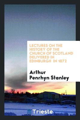 Lectures on the History of the Church of Scotland Delivered in Edinburgh in 1872 - Stanley, Arthur Penrhyn