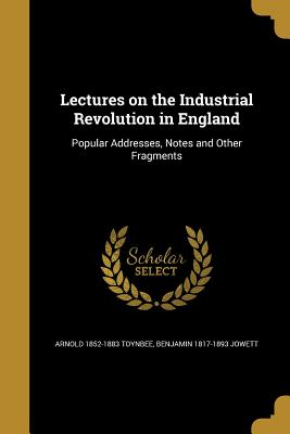 Lectures on the Industrial Revolution in England - Toynbee, Arnold 1852-1883, and Jowett, Benjamin 1817-1893