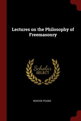 Lectures on the Philosophy of Freemasonry - Pound, Roscoe