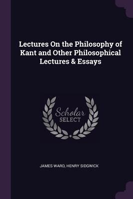 Lectures on the Philosophy of Kant and Other Philosophical Lectures & Essays - Ward, James, and Sidgwick, Henry