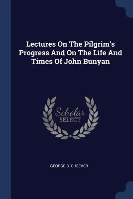 Lectures on the Pilgrim's Progress and on the Life and Times of John Bunyan - Cheever, George B