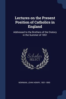 Lectures on the Present Position of Catholics in England: Addressed to the Brothers of the Oratory in the Summer of 1851 - Newman, John Henry, Cardinal