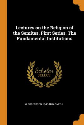 Lectures on the Religion of the Semites. First Series. the Fundamental Institutions - Smith, W Robertson 1846-1894