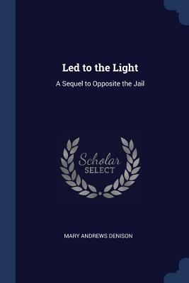 Led to the Light: A Sequel to Opposite the Jail - Denison, Mary Andrews