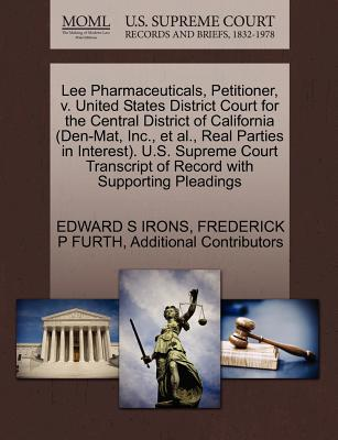 Lee Pharmaceuticals, Petitioner, V. United States District Court for the Central District of California (Den-Mat, Inc., et al., Real Parties in Interest). U.S. Supreme Court Transcript of Record with Supporting Pleadings - Irons, Edward S, and Furth, Frederick P, and Additional Contributors