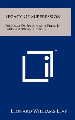 Legacy of Suppression: Freedom of Speech and Press in Early American History - Levy, Leonard Williams
