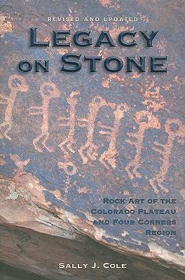 Legacy on Stone: Rock Art of the Colorado Plateau and Four Corners Region - Cole, Sally J