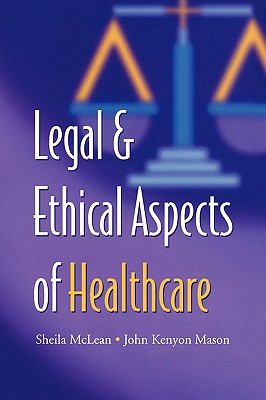 Legal and Ethical Aspects of Healthcare - McLean, S a M, and Mason, J K
