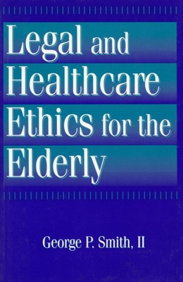 Legal and Healthcare Ethics for the Elderly - Smith 2nd, George P