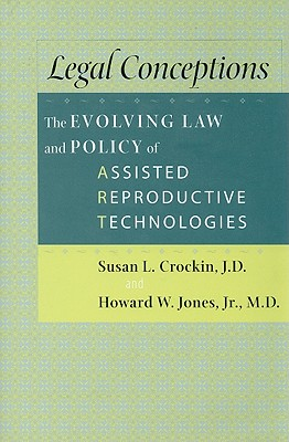 Legal Conceptions: The Evolving Law and Policy of Assisted Reproductive Technologies - Crockin, Susan L