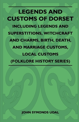 Legends and Customs of Dorset - Including Legends and Superstitions, Witchcraft and Charms, Birth, Death, and Marriage Customs, Local Customs (Folklore History Series) - Udal, John Symonds
