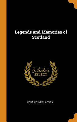 Legends and Memories of Scotland - Aitken, Cora Kennedy