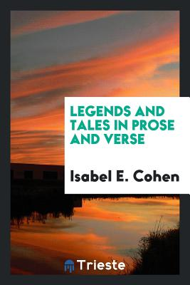 Legends and Tales in Prose and Verse - Cohen, Isabel E