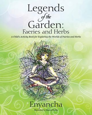 Legends of the Garden: Faeries and Herbs - A Child's Activity Book for Exploring the Worlds of Faeries and Herbs - Enyancha