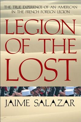 Legion of the Lost: The True Experience of an American in the French Foreign Legion - Salazar, Jaime