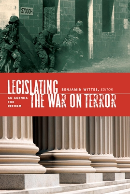 Legislating the War on Terror: An Agenda for Reform - Wittes, Benjamin (Editor)
