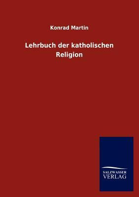 Lehrbuch Der Katholischen Religion - Martin, Konrad
