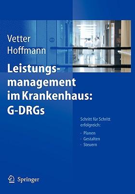 Leistungsmanagement Im Krankenhaus: G-Drgs: Schritt Fur Schritt Erfolgreich: Planen - Gestalten - Steuern - Vetter, Ulrich (Editor), and Hoffmann, Lutz (Editor)