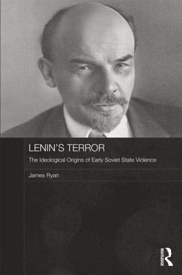 Lenin's Terror: The Ideological Origins of Early Soviet State Violence - Ryan, James