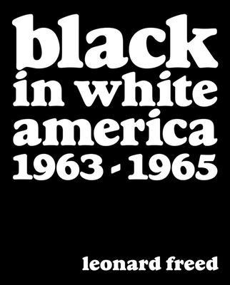 Leonard Freed: Black in White America: 1963-1965 - Freed, Leonard (Photographer), and Shulman, Michael (Editor), and Nourmand, Tony (Editor)