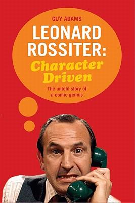 Leonard Rossiter: Character Driven: The untold story of a comic genius - Adams, Guy
