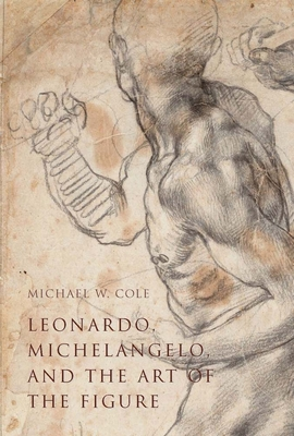 Leonardo, Michelangelo, and the Art of the Figure - Cole, Michael W.