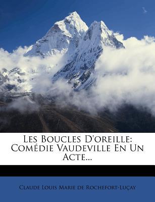 Les Boucles D'Oreille: Com Die Vaudeville En Un Acte... - Claude Louis Marie De Rochefort-Lu Ay (Creator)