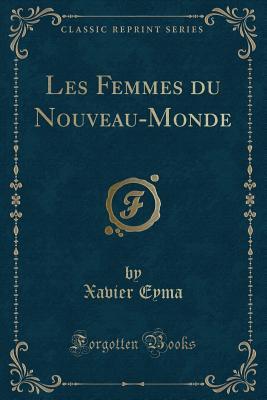 Les Femmes Du Nouveau-Monde (Classic Reprint) - Eyma, Xavier