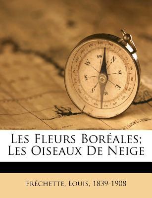 Les Fleurs Boreales; Les Oiseaux de Neige - Frechette, Louis Honore, and 1839-1908, Frechette Louis