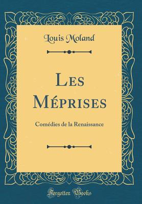 Les Meprises: Comedies de la Renaissance (Classic Reprint) - Moland, Louis