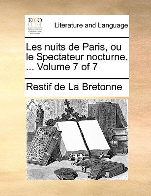 Les Nuits de Paris, Ou Le Spectateur Nocturne. ... Volume 7 of 7 - Restif De La Bretonne, De La Bretonne, and Restif de La Bretonne