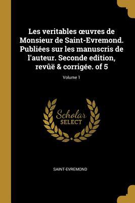Les Veritables Oeuvres de Monsieur de Saint-Evremond: Publiees Sur Les Manuscrits de L'Auteur - Saint-Evremond