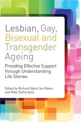Lesbian, Gay, Bisexual and Transgender Ageing: Biographical Approaches for Inclusive Care and Support - Ward, Richard (Editor), and Rivers, Ian (Editor), and Sutherland, Mike (Editor)