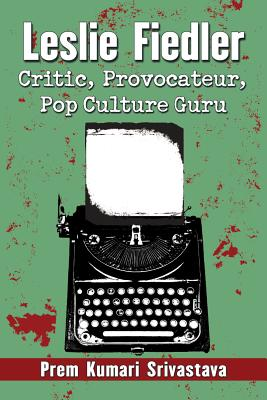 Leslie Fiedler: Critic, Provocateur, Pop Culture Guru - Srivastava, Prem Kumari