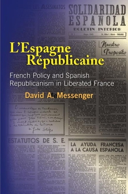 L'Espagne Republicaine: French Policy and Spanish Republicanism in Liberated France - Messenger, David A