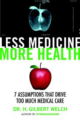 Less Medicine, More Health: Seven Assumptions That Drive Too Much Medical Care - Welch, Gilbert, MD, MPH