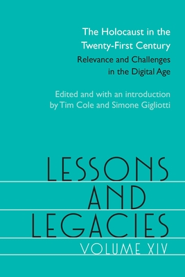 Lessons and Legacies XIV, 14: The Holocaust in the Twenty-First Century; Relevance and Challenges in the Digital Age - Cole, Tim (Editor), and Gigliotti, Simone (Editor), and Avila, Lorena (Contributions by)